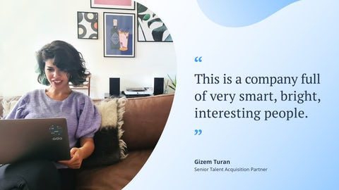 """""""This is a company full of very smart, bright, interesting people.� Gizem Turan, Senior Talent Aquisition Partner"""