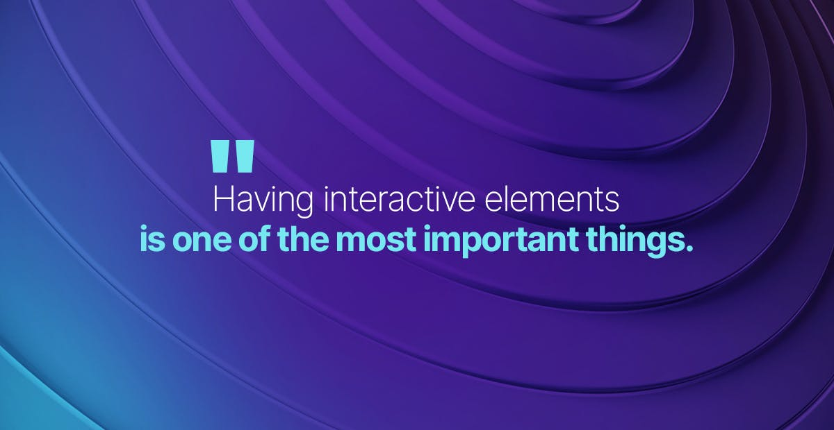 Having interactive elements is one of the most important things.