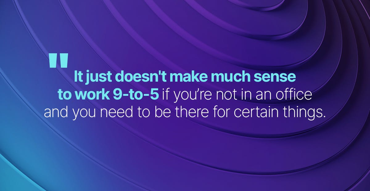 Quote: It just doesn't make much sense to work 9-to-5 if you're not in an office and you need to be there for certain things.