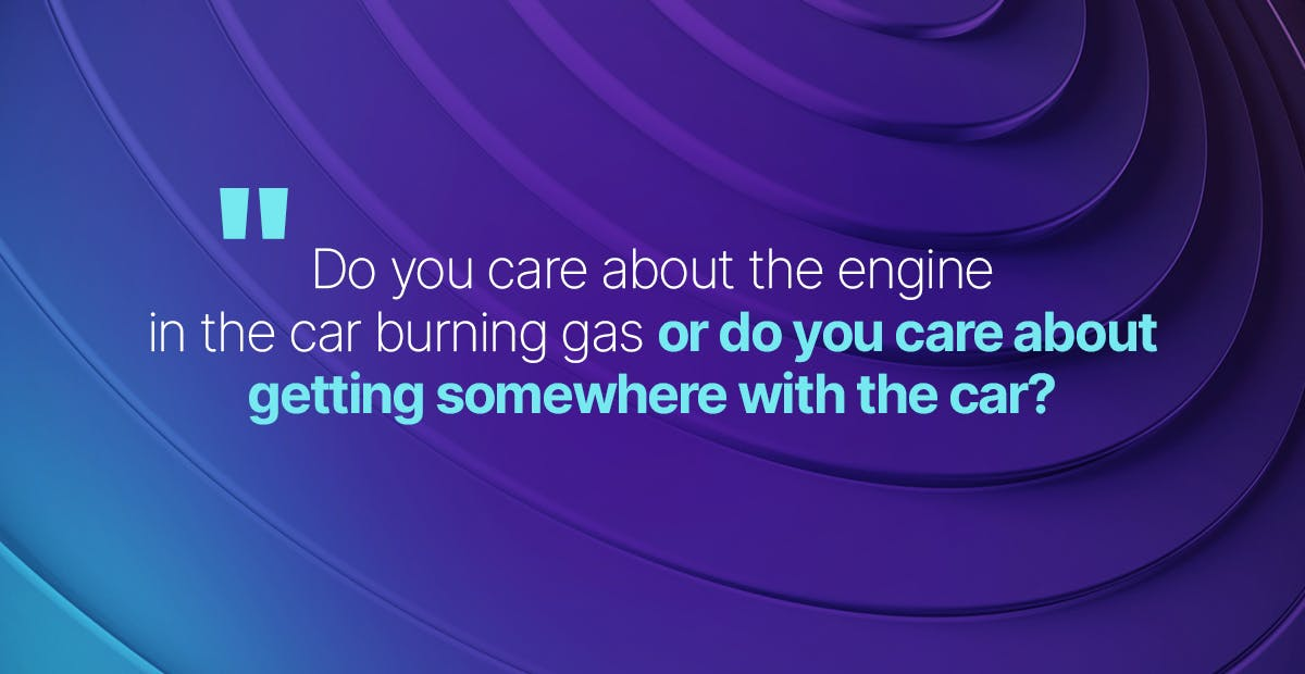 Quote: Do you care about the engine in the car burning gas, or do you care about getting somewhere with the car?