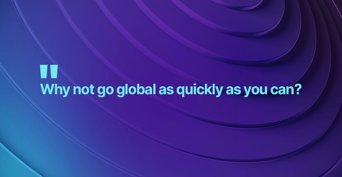 Why not go globally as quickly as you can?