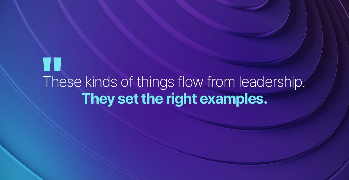 These kinds of things flow from leadership. They set the right examples.