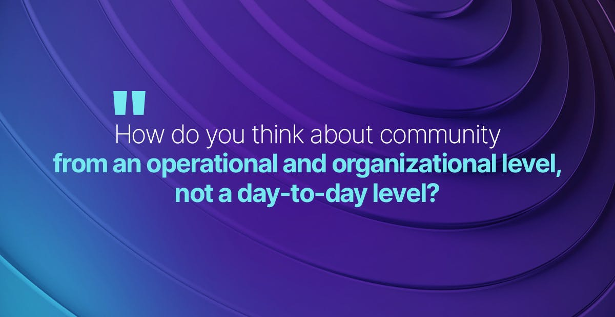 How do you think about community from an operational and organizational level, not a day-to-day level?