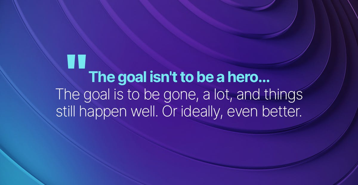 The goal isn't to be a hero. The goal is to be gone, a lot, and things still happen well. Or ideally, even better.