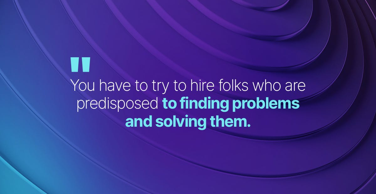 you have to try to hire folks who are predisposed to finding problems and solving them