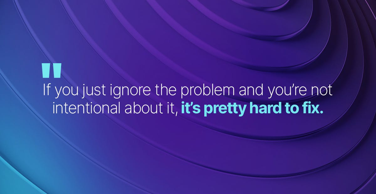 If you just ignore the problem and you're not intentional about it, it's pretty hard to fix.