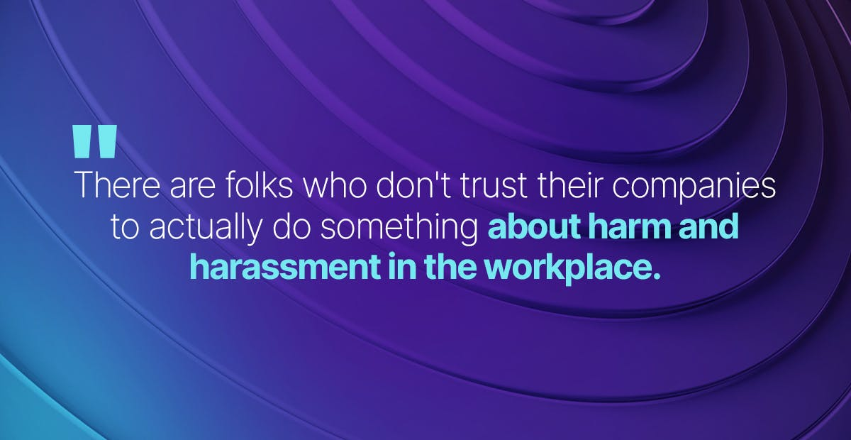 There are folks who don't trust their companies to actually do something about harm and harassment in the workplace.