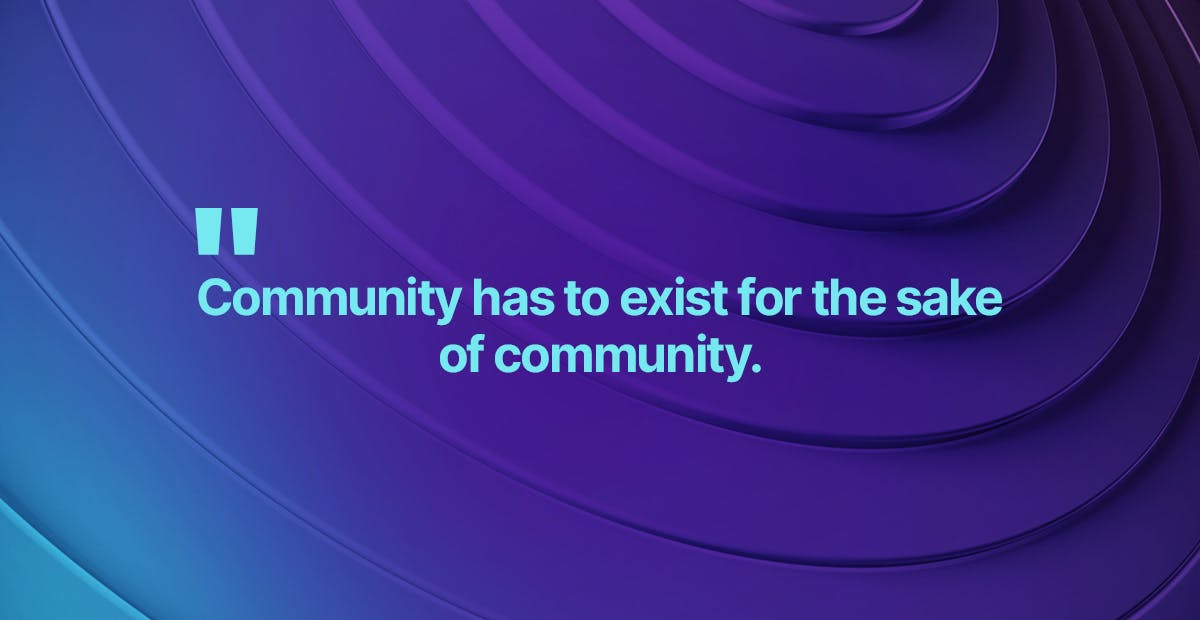 Community has to exist for the sake of community.