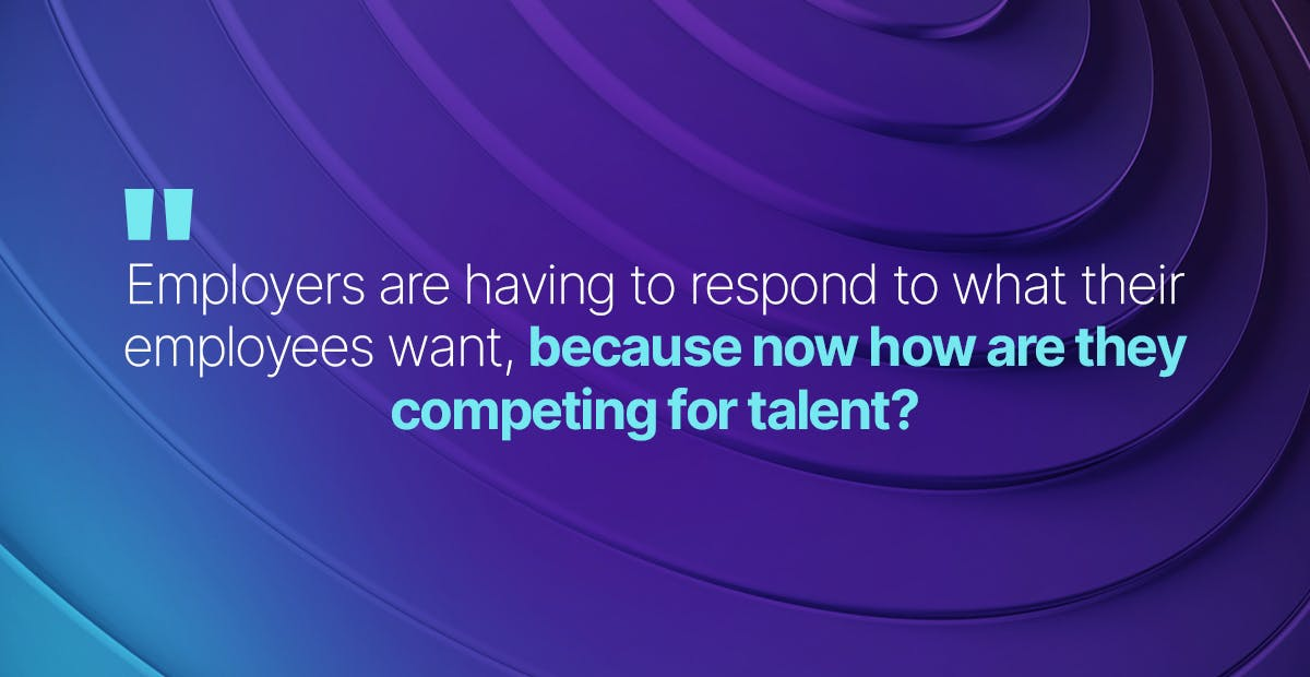 employers are really having to respond to what their employees want, because now how are they competing for talent?