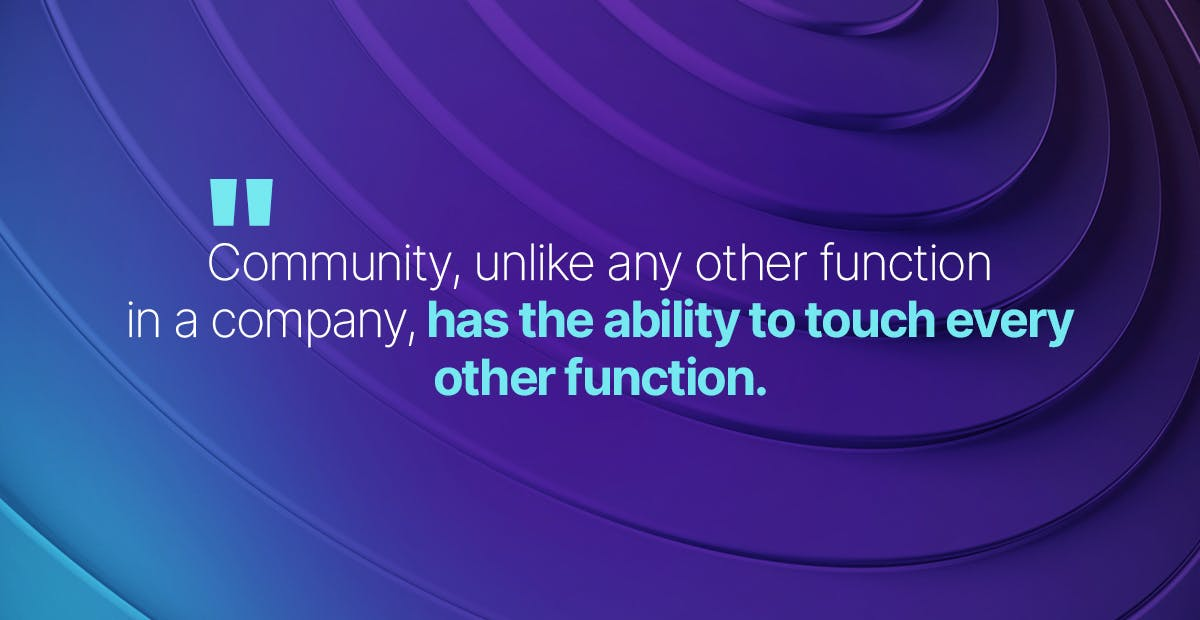 Community, unlike any other function in a company, has the ability to touch every other function.