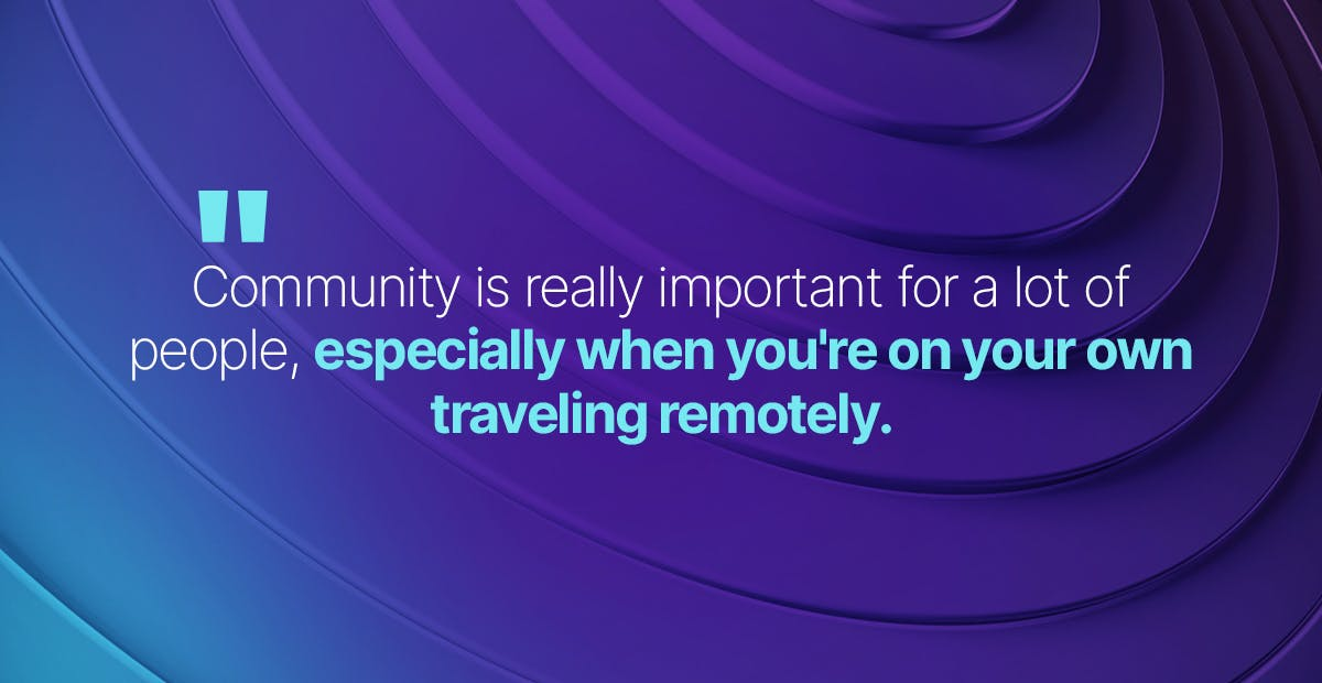 community is really important for a lot of people especially when you're on your own traveling remotely