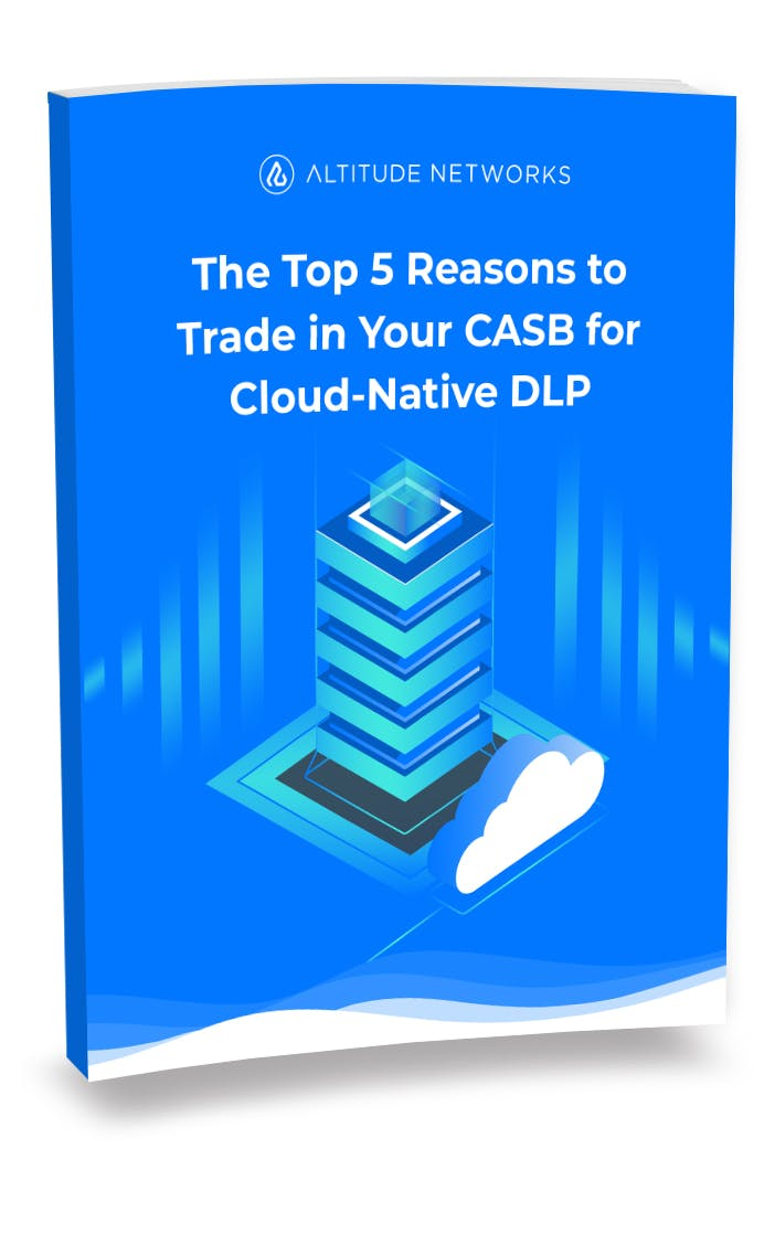 The Top 5 Reasons to Trade in Your CASB for Cloud-Native DLP