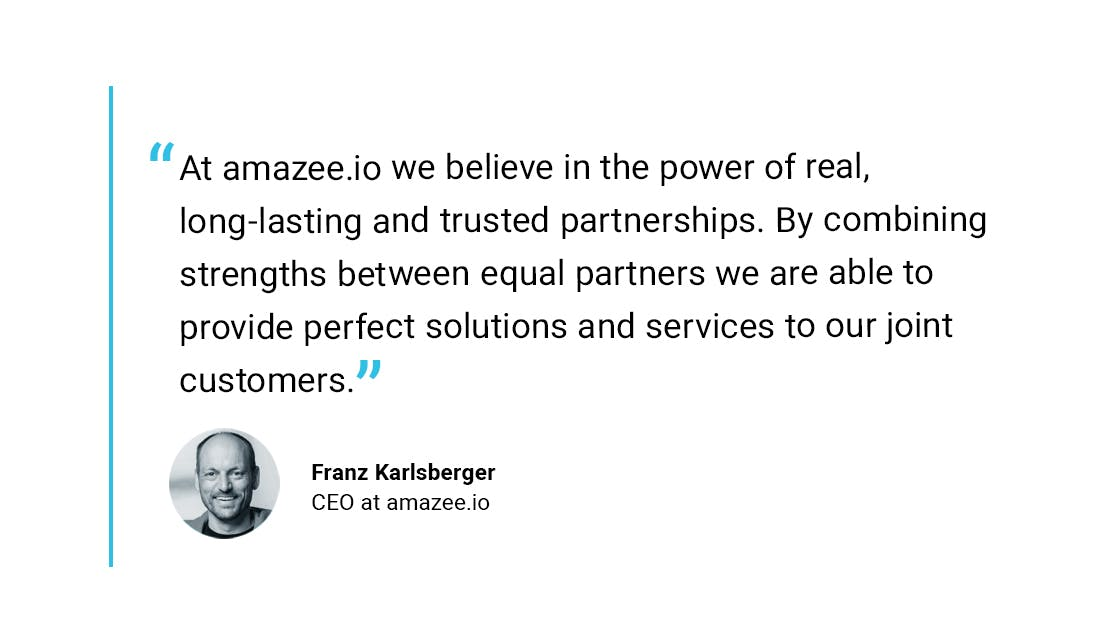 """""""At amazee.io we believe in the power of real, long-lasting and trusted partnerships. By combining strengths between equal partners we are able to provide perfect solutions and services to our joint customers."""" - Franz Karlsberger, CEO at amazee.io"""
