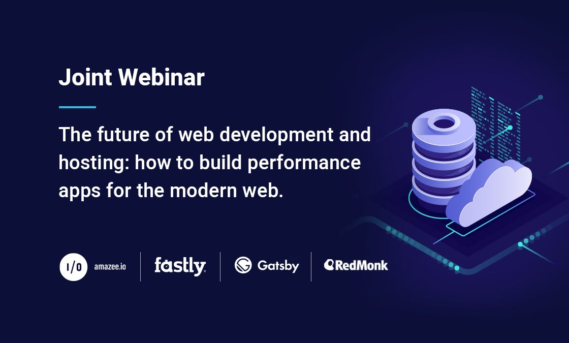 Joint Webinar - The future of web development and hosting: how to build performance apps for the modern web. Presented by amazee.io, Fastly, Gatsby and RedMonk