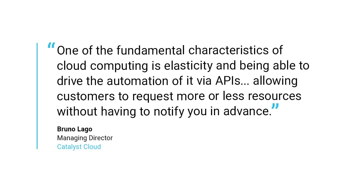 """One of the fundamental characteristics of cloud computing is elasticity and being able to drive the automation of it via APIs... allowing customers to request more or less resources without having to notify you in advance"".     Bruno Lago  Managing Director, Catalyst Cloud"