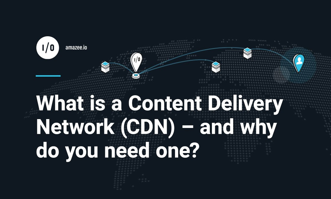What is a Content Delivery Network (CDN) – and why do you need one?