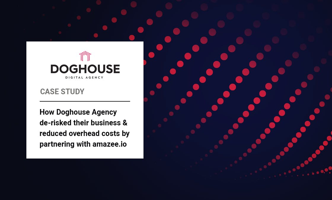 Doghouse Agency Case Study: How Doghouse Agency de-risked their business and reduced overhead costs by partnering with amazee.io