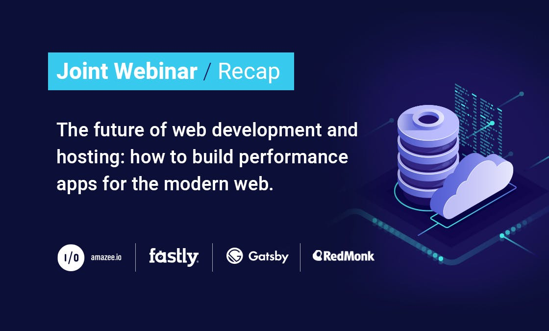 Joint Webinar Recap – The future of web development and hosting: how to build performance apps for the modern web. Logos of amazee.io, Fastly, Gatsby and RedMonk.
