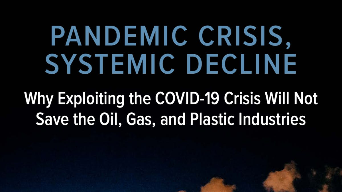 Pandemic Crisis, Systemic Decline: Why Exploiting the COVID-19 Crisis Will Not Save the Oil, Gas, and Plastic Industries