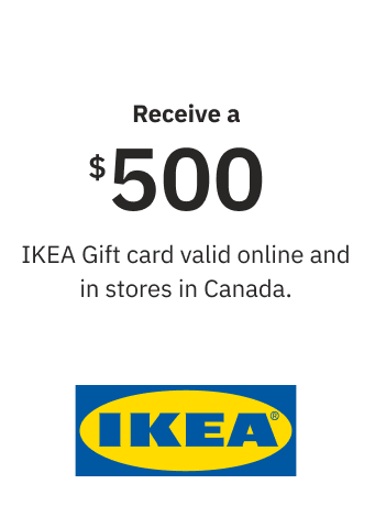 Receive a $500 IKEA Gift card valid online and in stores in Canada.