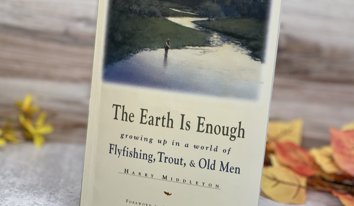 """The Earth Is Enough """"growing up in a world of Flyfishing, Trout, & Old Men"""" by Harry Middleton."""