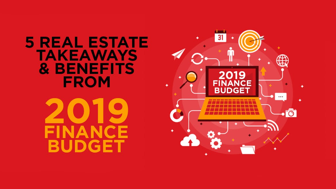 5 Real Estate Takeaways And Benefits From 2019 Finance Budget