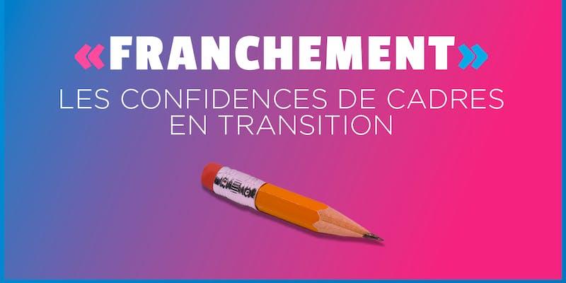 « FRANCHEMENT » : des cadres en transition se confient sans filtre