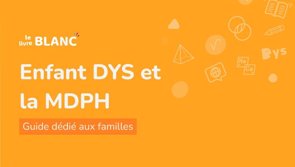 Enfant DYS et la MDPH - Guide dédié aux familles