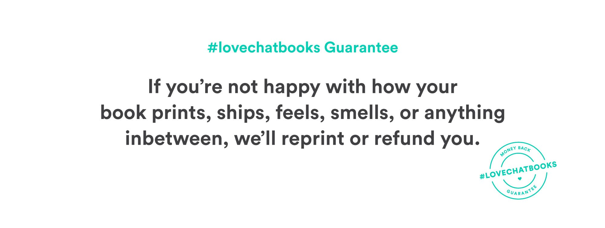Love it Guarantee. Love the way your book prints, ships, feels, and smells, or we'll refund you, no strings attached.