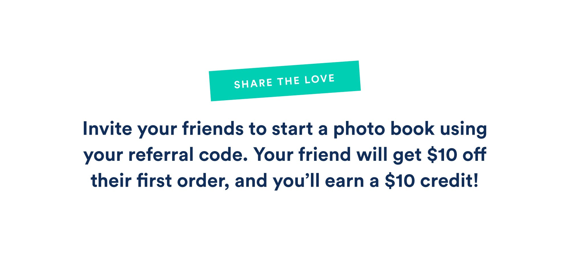 Invite your friends to start a photo book using your referral code.  Your friend will get \u002410 off their first order, and you'll earn a \u002410 credit (up to \u0024100).