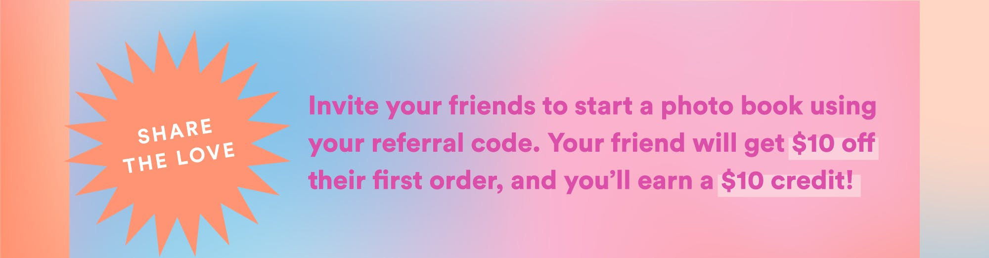 Invite your friends to start a photo book using your referral code.  Your friend will get \u002410 off their first order, and you'll earn credit (up to \u0024100).