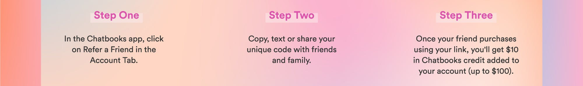 Step One: In the Chatbooks app click on refer a friend in the account tab.  Step Two: Copy, text or share your unique code with friends and family.   Step Three: Once y our friend purchases using your link, you'll get Chatbooks credit added to your account (up to \u0024100).