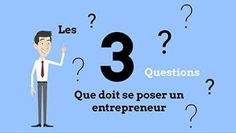 Les 3 questions que doit se poser un entrepreneur