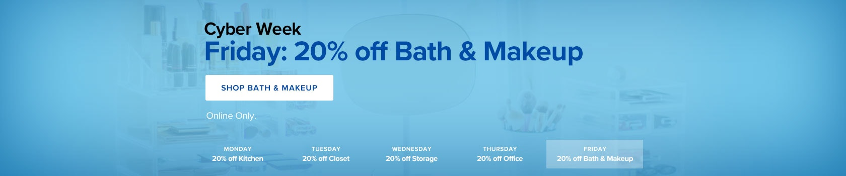 Cyber Week: Friday - 20% off Bath & Makeup Organization