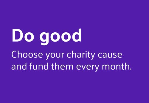 Do good. Choose your charity cause and fund them every month.