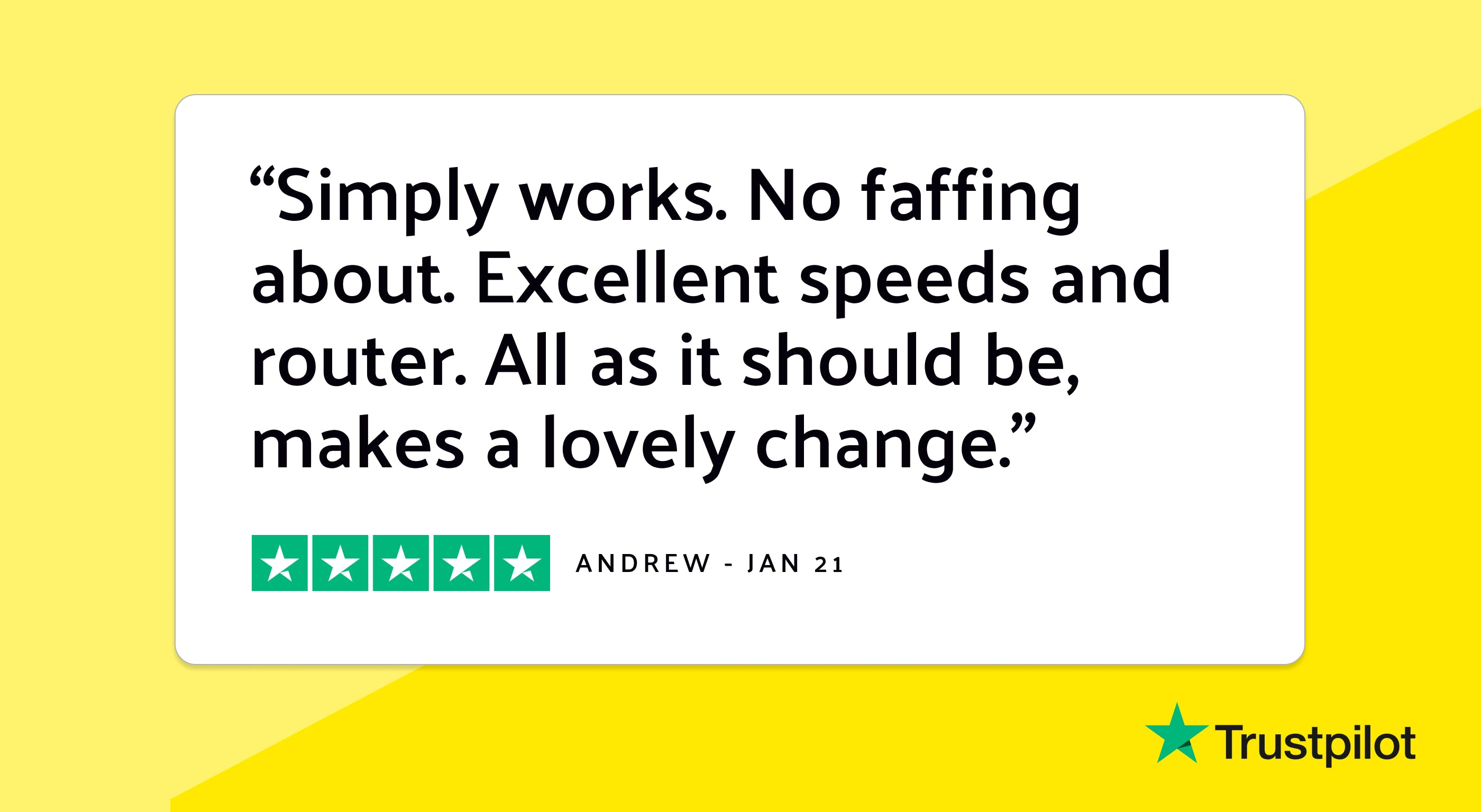 """Trustpilot review: """"Simply works. No faffing about. Excellent speeds and router. All as it should be, makes a lovely change."""""""