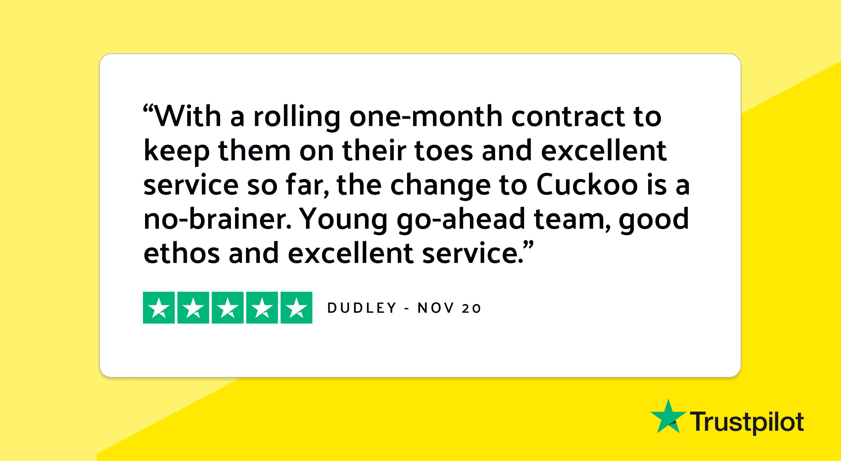 """Trustpilot review: """"With a rolling one-month contract to keep them on their toes and excellent service so far, the change to Cuckoo is a no-brainer. Young go-ahead team, good ethos and excellent service."""""""