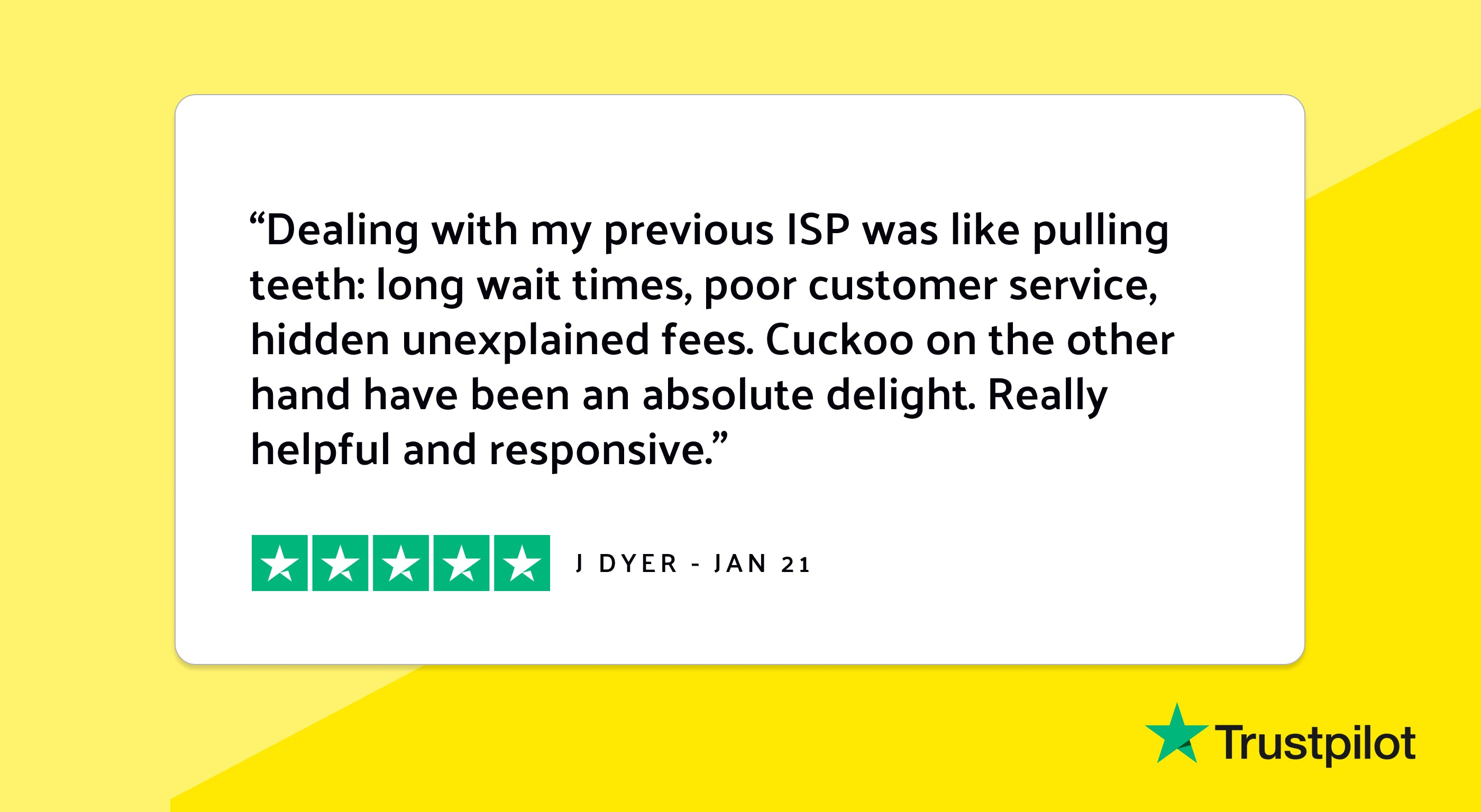 """Trustpilot review: """"Dealing with my previous ISP was like pulling teeth, long wait times, poor customer service, hidden unexplained fees. Cuckoo on the other hand have been an absolute delight. Really helpful and responsive."""""""