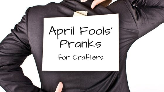 April Fools Pranks for Crafters