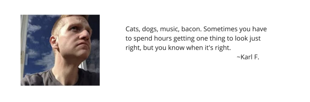 """Karl F. """"Cats, dogs, music, bacon. Sometimes you have to spend hours getting one thing to look just right, but you know when it's right."""""""