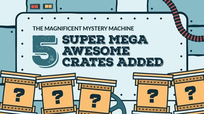5 Super Mega Awesome Crates added to Magnificent Mystery Machine