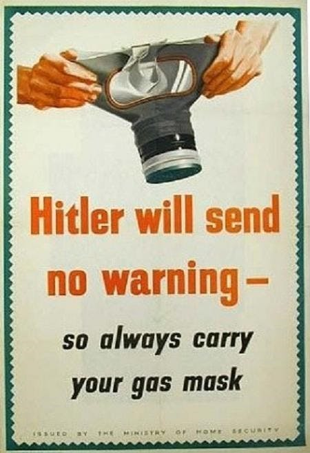"WW2 poster from the ministry of home security advising people to have gas masks on hand. There is a drawing of two hands holding a gas mask open, ready to be put on. Underneath, the text reads: ""Hitler will send no warning, so always carry your gas mask""."