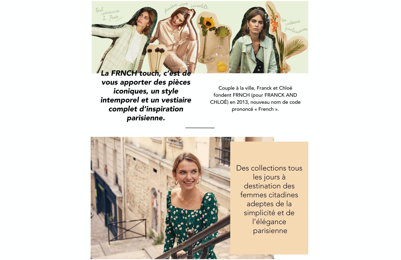 """La FRNCH touch, c'est de vous apporter des pièces iconiques, un style  intemporel et un vestiaire complet d'inspiration parisienne Couple à la ville, Franck et Chloé fondent FRNCH (pour FRANCK AND CHLOÉ) en 2013, nouveau nom de code prononcé « French ».  digital et crée sa première boutique en ligne en 2015. En voyage ou près de chez vous, vous retrouverez FRNCH dans une  quarantaine de pays, dont une partie en Europe :  à Paris, notre ville chérie ; sous le soleil de Madrid ou  proposant une collection """" La Petite Maille"""" de  fabrication Italienne. Les fils de laine Alpaga ou laine mélangée, sont sélectionnés pour leurs qualités  Nos stylistes travaillent les chutes de tissus et créent des séries limitées à retrouver sur notre E-shop mais aussi à certaines  occasions dans vos commandes. On va plus loin… FRNCH travaille avec des partenaires de confiance qui partagent la même passion et leur intégrité. Les usines ont été visitées et vérifiées afin qu'elles  respectent les normes salariales et  fournissent des conditions de travail justes pour leurs employés.   En matière de philosophie comme de création, Franck et Chloé privilégient l'audace : celle de penser, avec leur équipe, des pièces pour les femmes adeptes d'élégance et de simplicité, mais aussi celle de puiser leur inspiration dans un masculin-féminin fusionnel. Résolument moderne, l'allure FRNCH conjugue lignes pures, matières nobles et détails raffinés dans des essentiels abordables aux accents vintage, à adopter en solo ou à combiner.  Des collections tous les jours à destination des femmes citadines adeptes de la simplicité et de l'élégance. Forte de son succès, la marque renforce sa présence dans le  Barcelone ; dans les ruelles de Rome ; chez nos voisins à Bruxelles ; sur les plages de Grèce… En 2017, la marque ouvre son premier corner au Printemps, dans l'espace Citadium. En 2019, FRNCH développe son savoir-faire en  exceptionnelles et apportent confort et douceur. L'ensemble des collections sont créées"""
