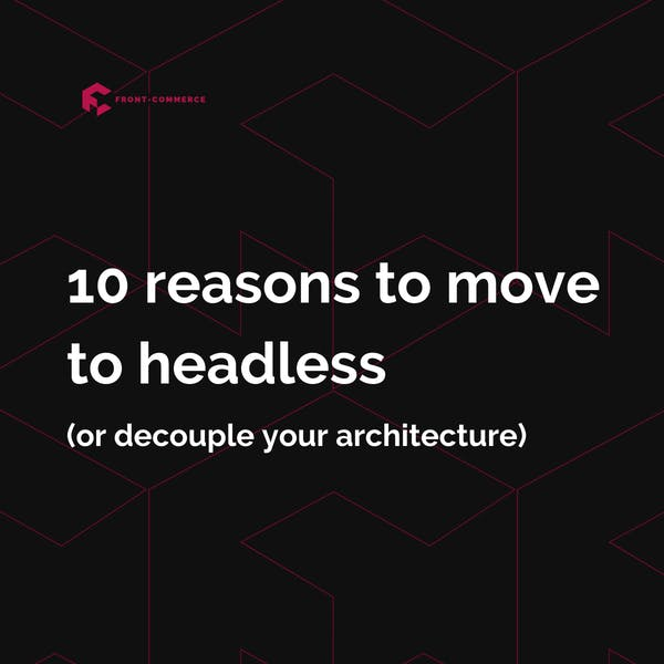 10 reasons to decouple your ecommerce architecture