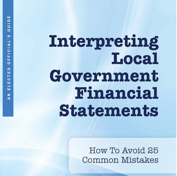 An Elected Official's Guide: Interpreting Local Government Financial Statements - How to Avoid 25 Common Mistakes