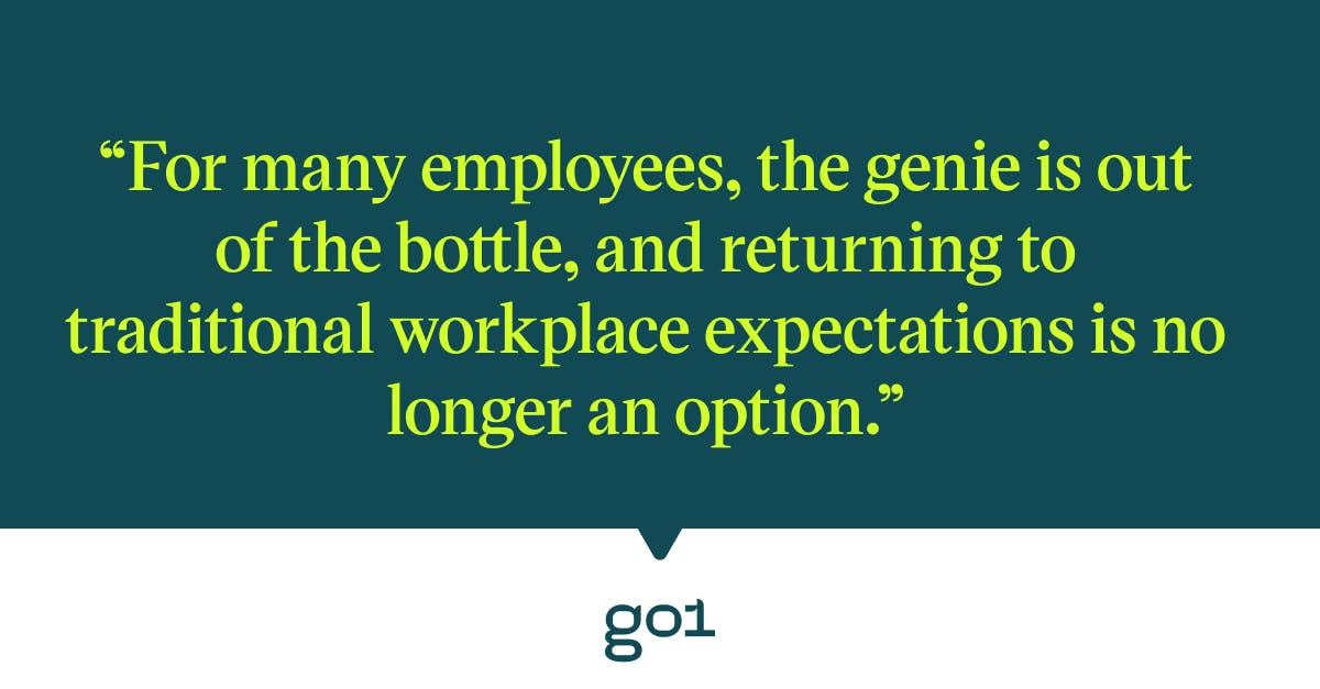 Pull quote with the text: for many employees, the genie is out of the bottle, and returning to traditional workplace expectations is no longer an option