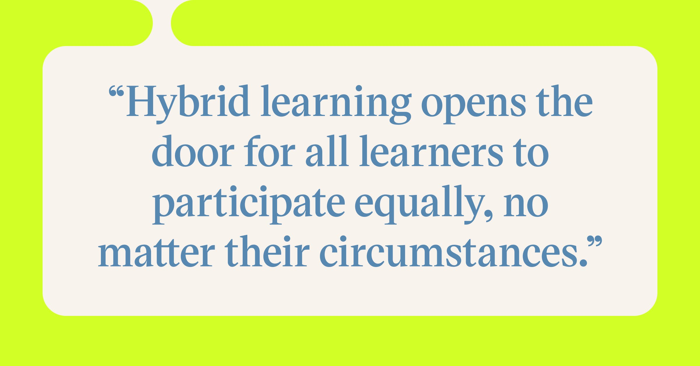 Pull quote with the text: Hybrid learning opens the door for all learners to participate equally, no matter their circumstances.