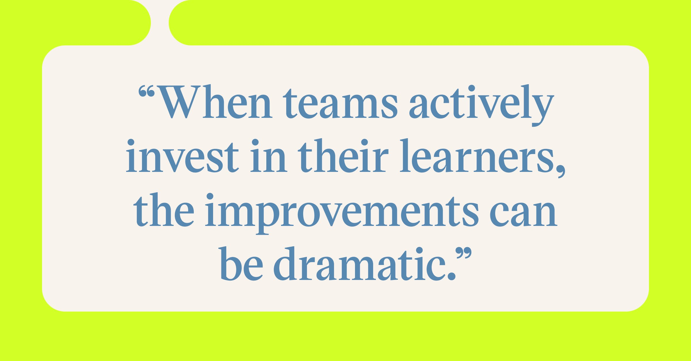 Pull quote with the text: When teams actively invest in their learners, the improvements can be dramatic