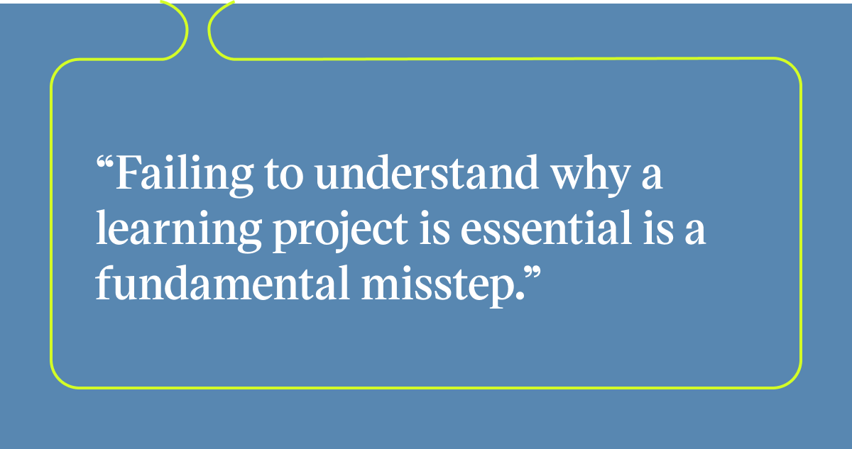 Pull quote with the text: failing to understand why a learning project is essential is a fundamental misstep