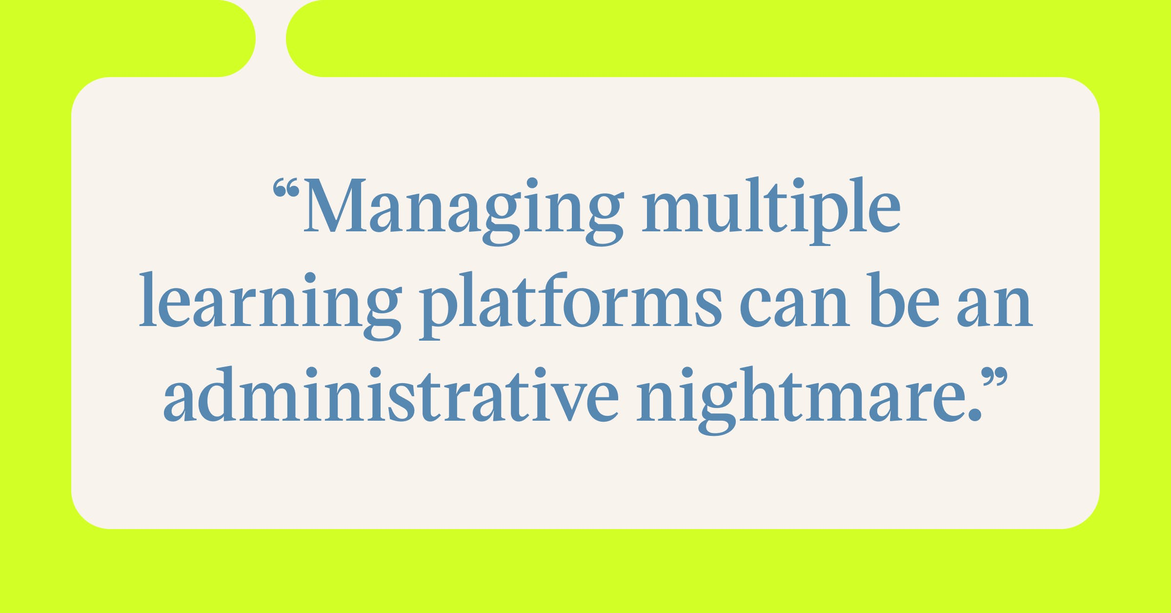 Pull quote with the text: Managing multiple learning platforms can be an administrative nightmare